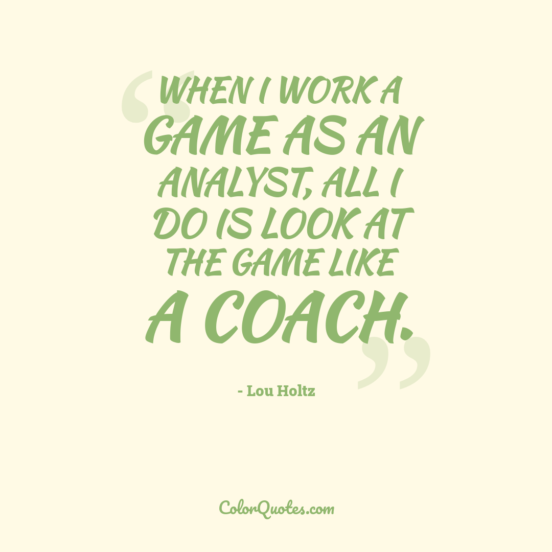 When I work a game as an analyst, all I do is look at the game like a coach.