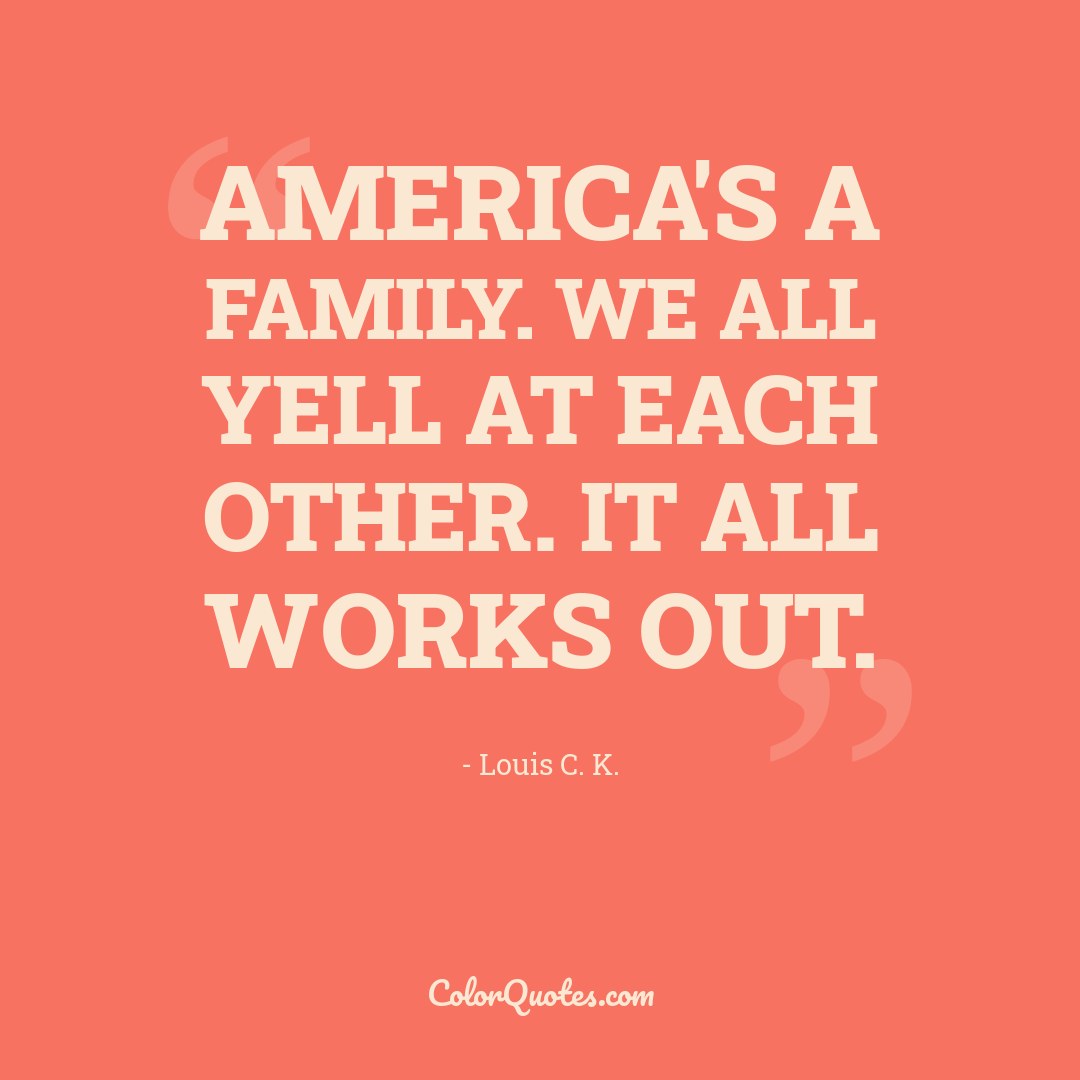 America's a family. We all yell at each other. It all works out.