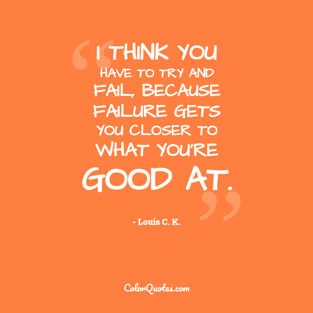 I think you have to try and fail, because failure gets you closer to what you're good at.
