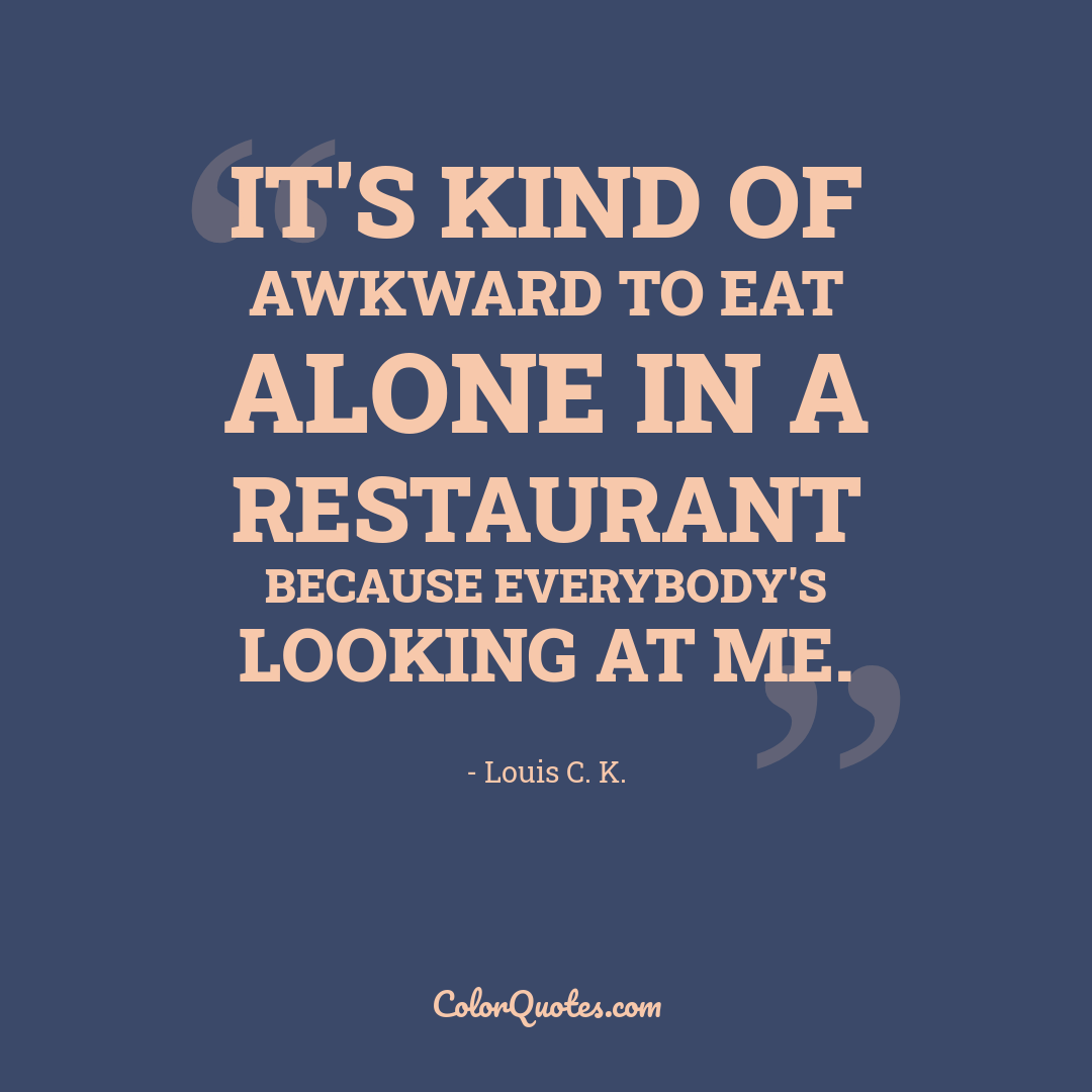 It's kind of awkward to eat alone in a restaurant because everybody's looking at me.