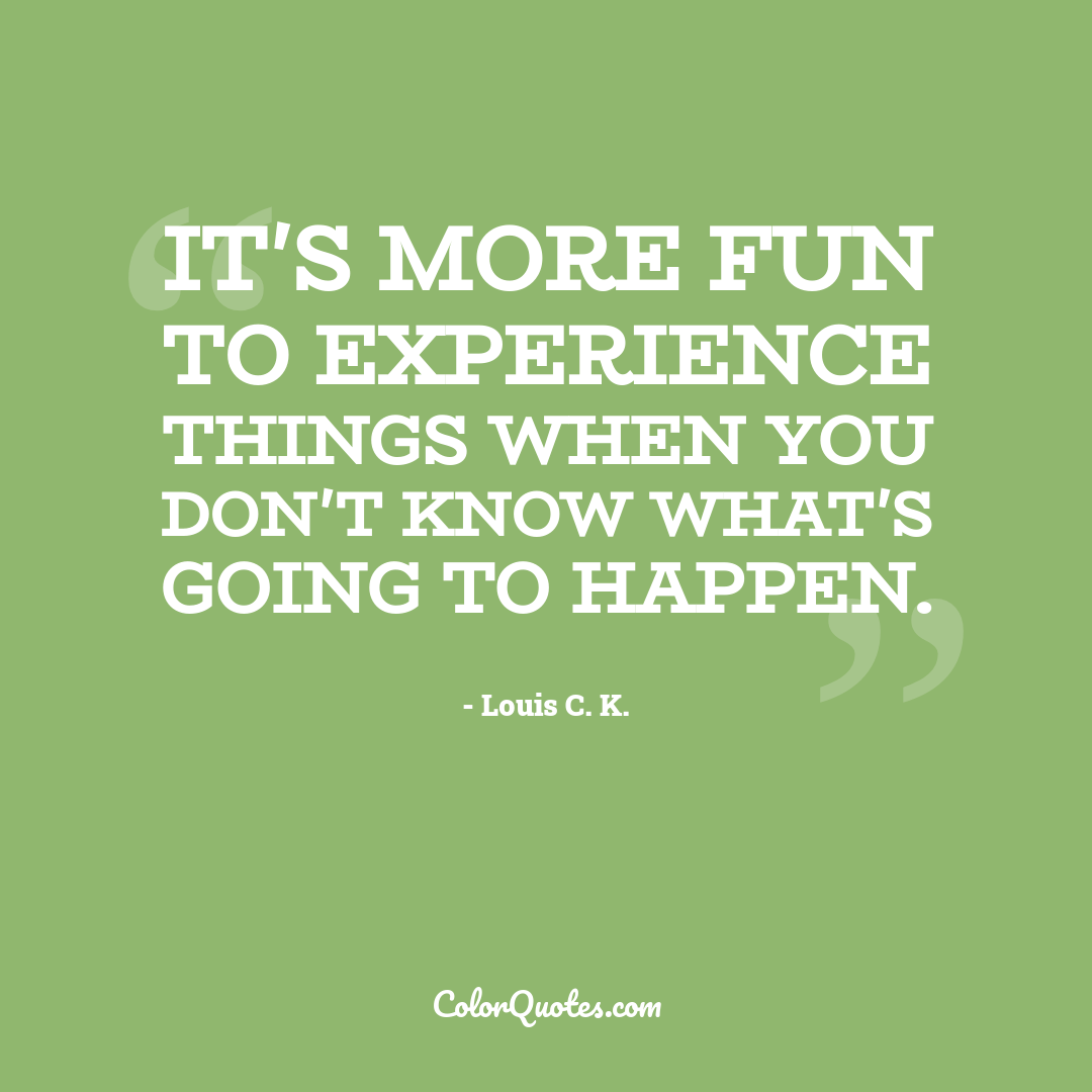 It's more fun to experience things when you don't know what's going to happen.