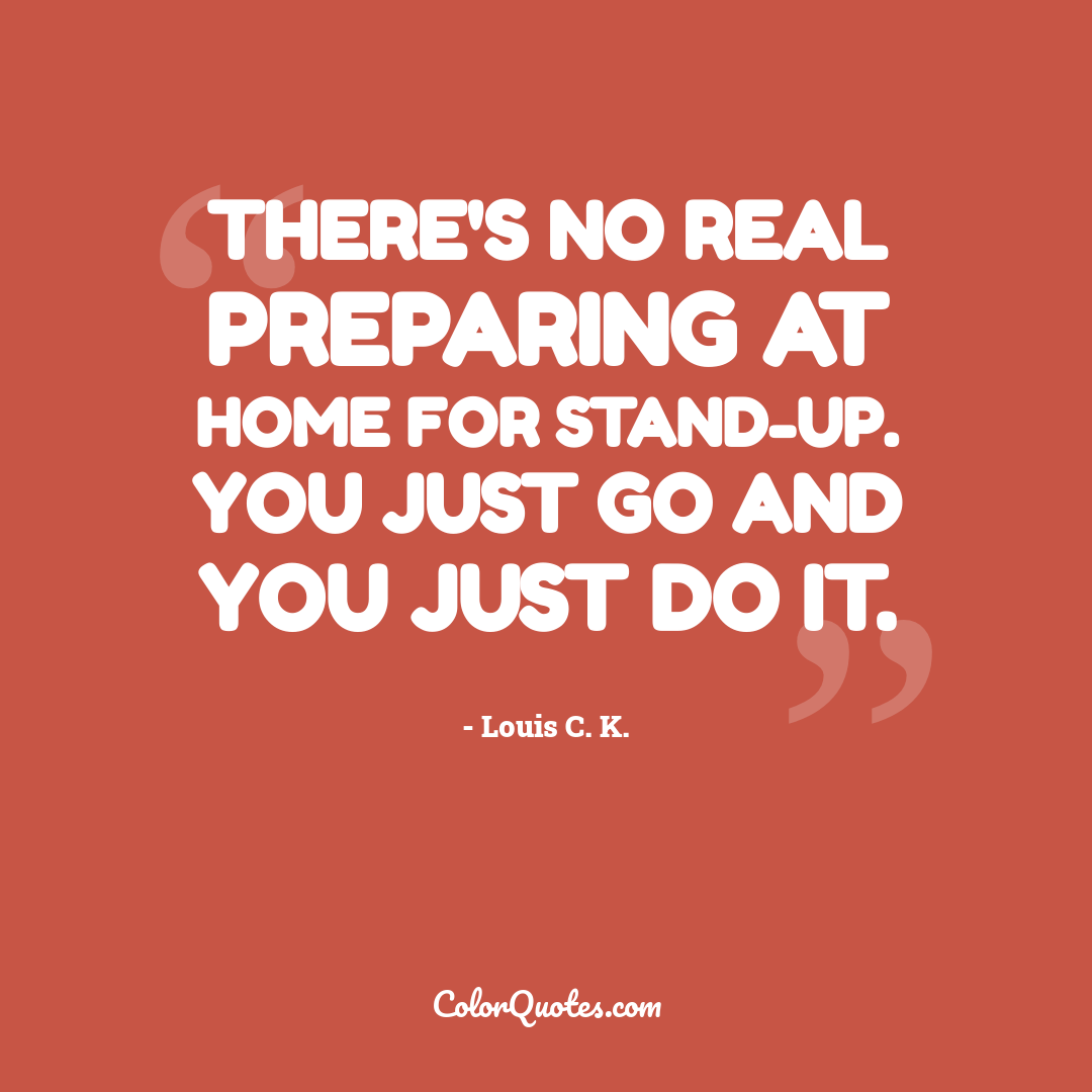 There's no real preparing at home for stand-up. You just go and you just do it.