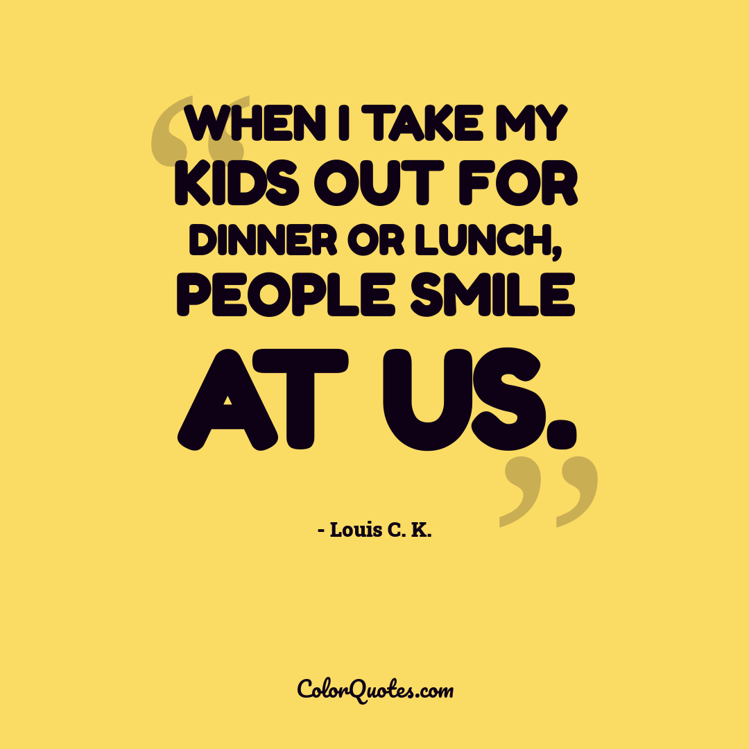 When I take my kids out for dinner or lunch, people smile at us.