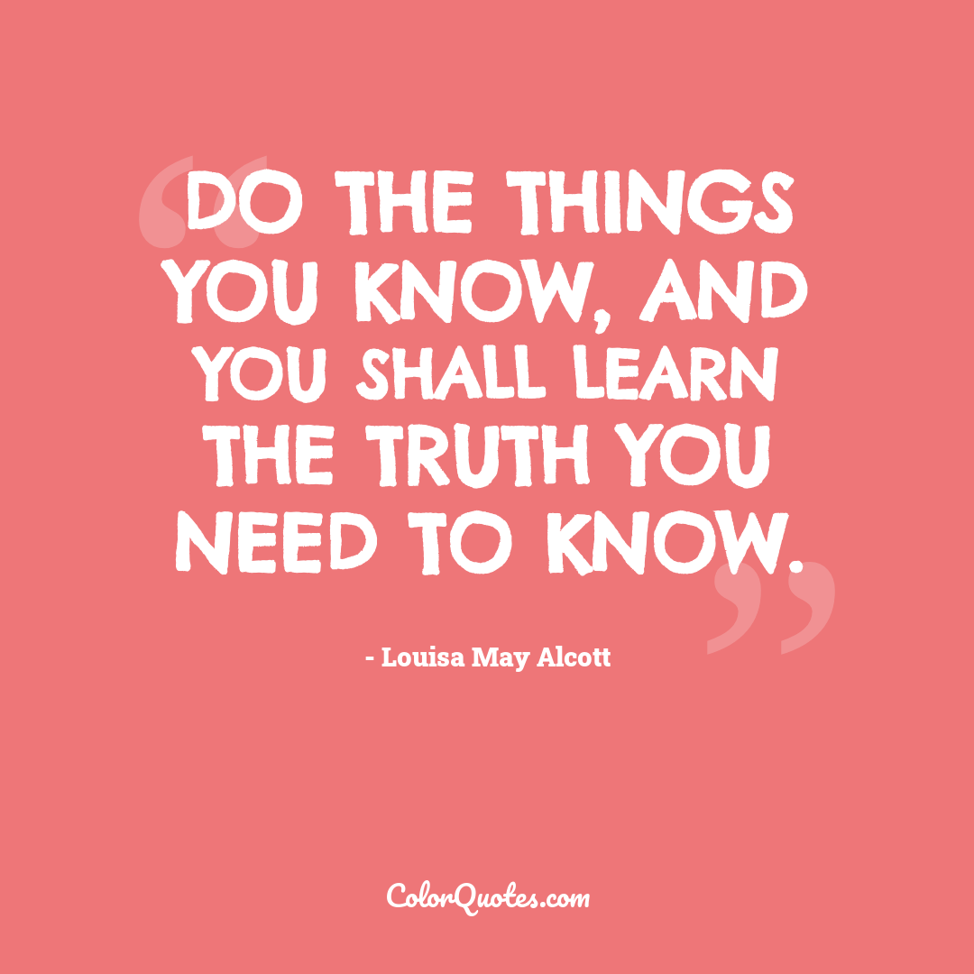 Do the things you know, and you shall learn the truth you need to know.