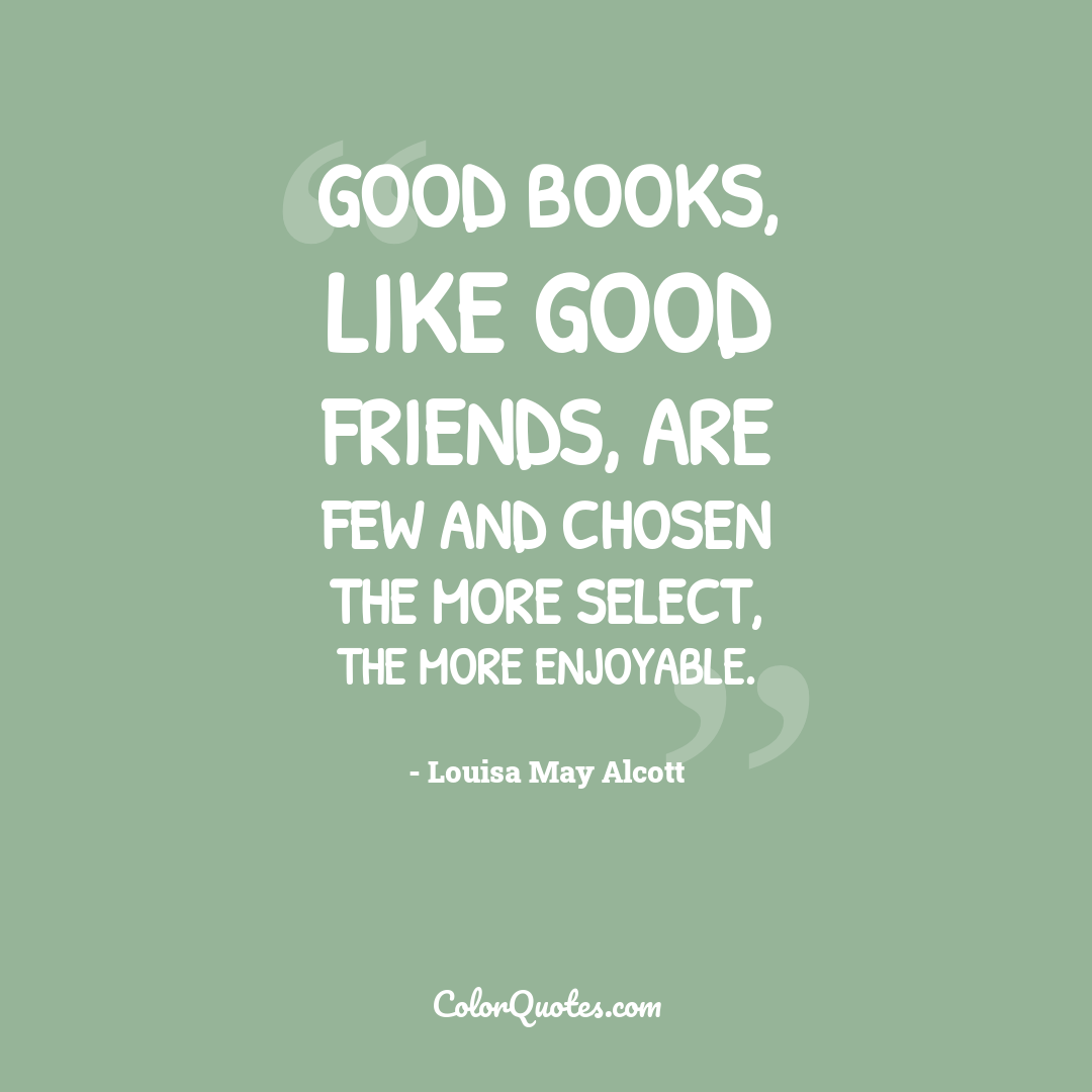 Good books, like good friends, are few and chosen the more select, the more enjoyable.