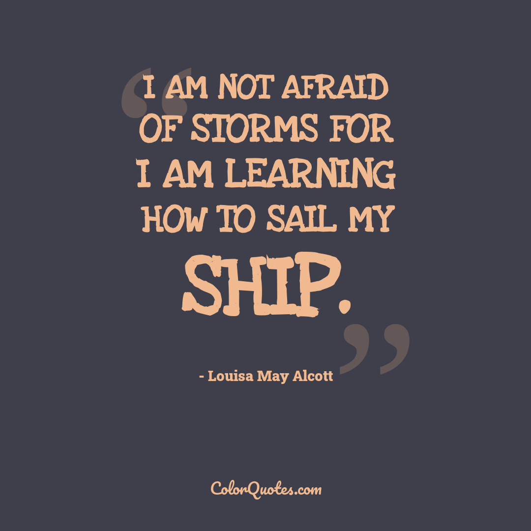 I am not afraid of storms for I am learning how to sail my ship.