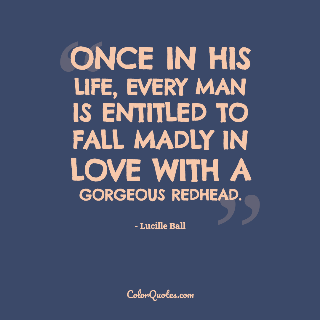 Once in his life, every man is entitled to fall madly in love with a gorgeous redhead.