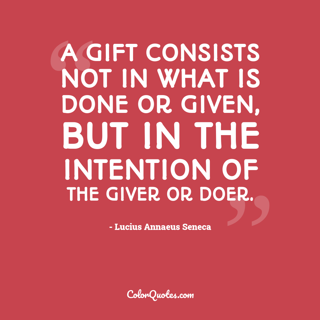 A gift consists not in what is done or given, but in the intention of the giver or doer.
