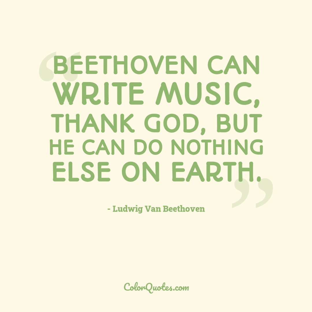 Beethoven can write music, thank God, but he can do nothing else on earth.