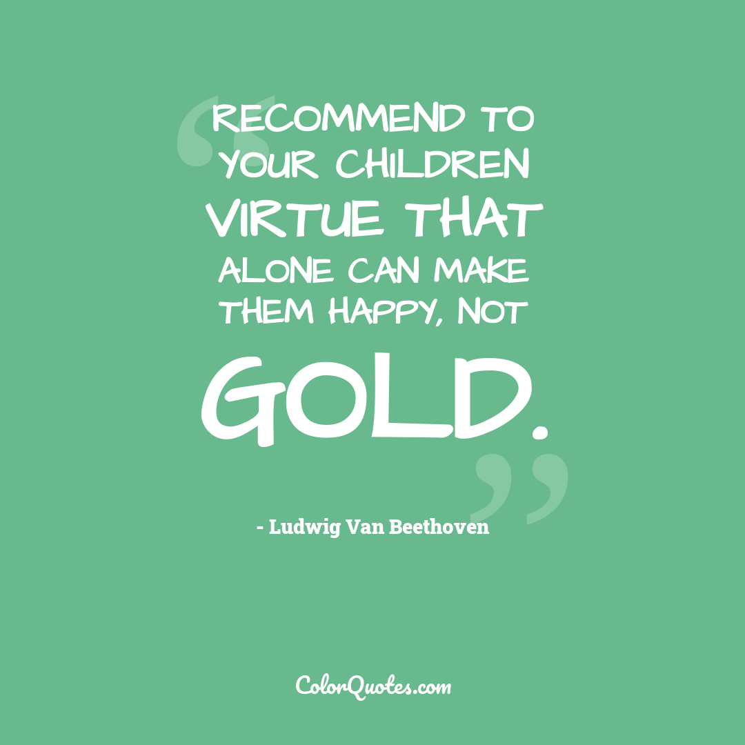 Recommend to your children virtue that alone can make them happy, not gold.