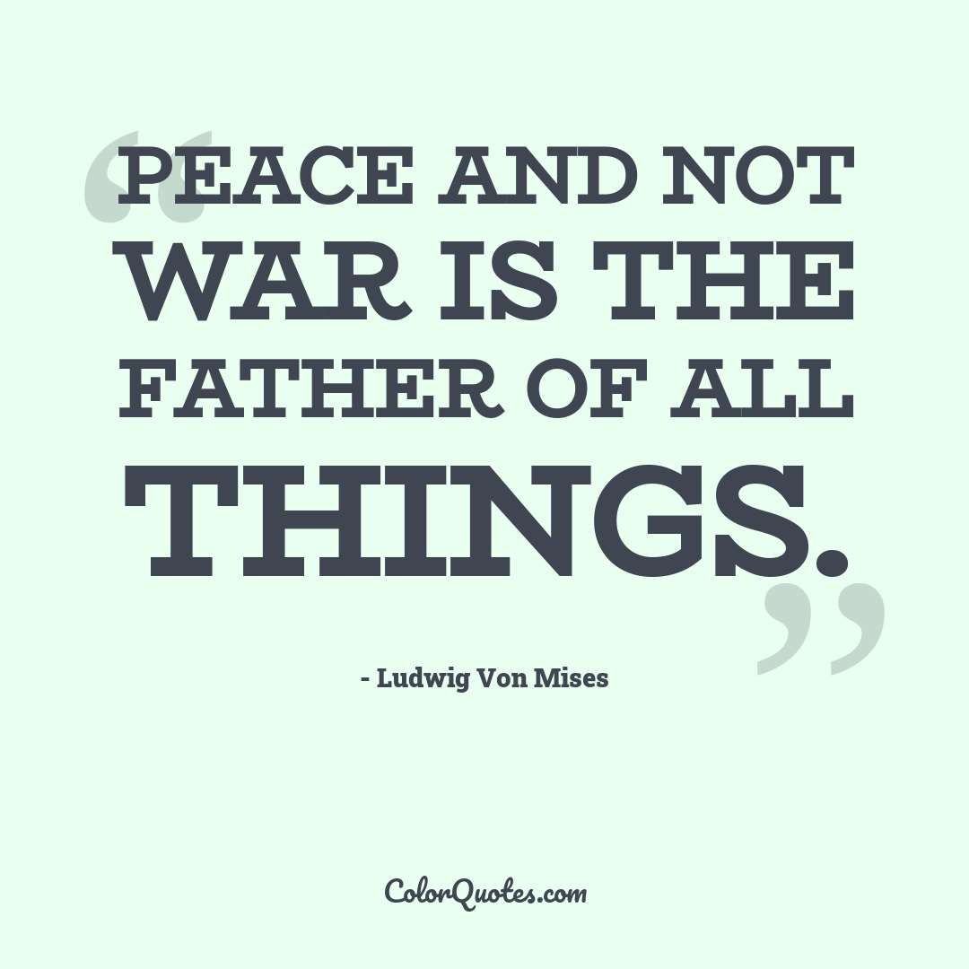 Peace and not war is the father of all things.