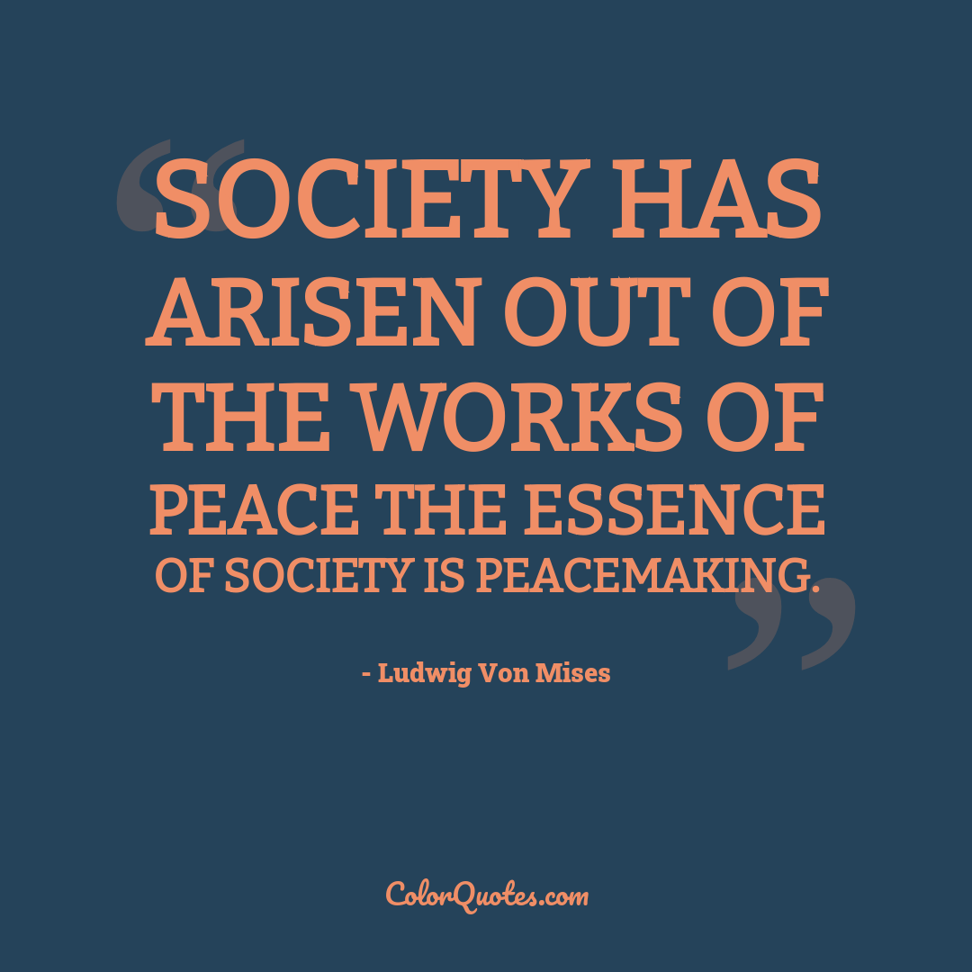 Society has arisen out of the works of peace the essence of society is peacemaking.