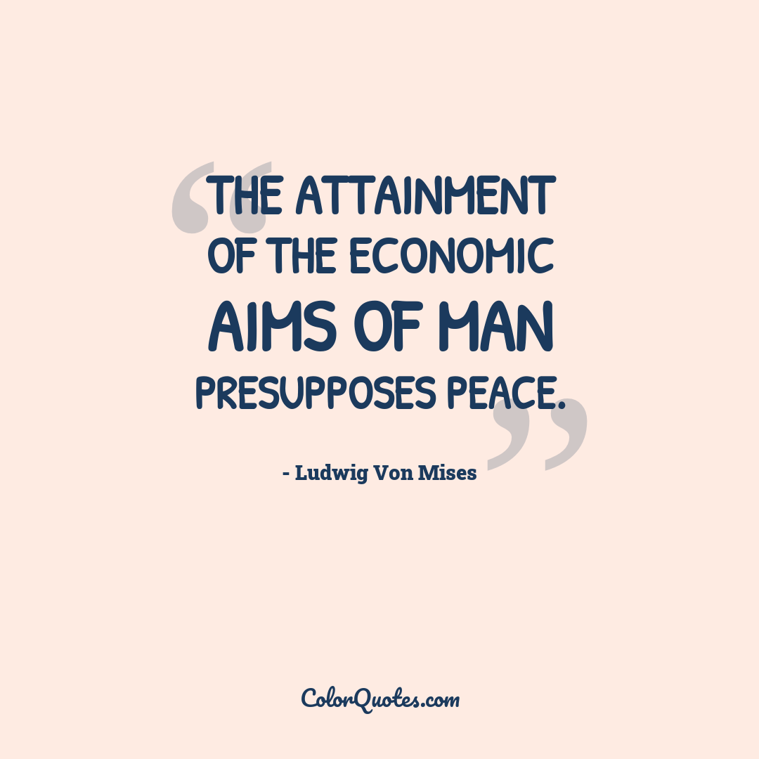 The attainment of the economic aims of man presupposes peace.