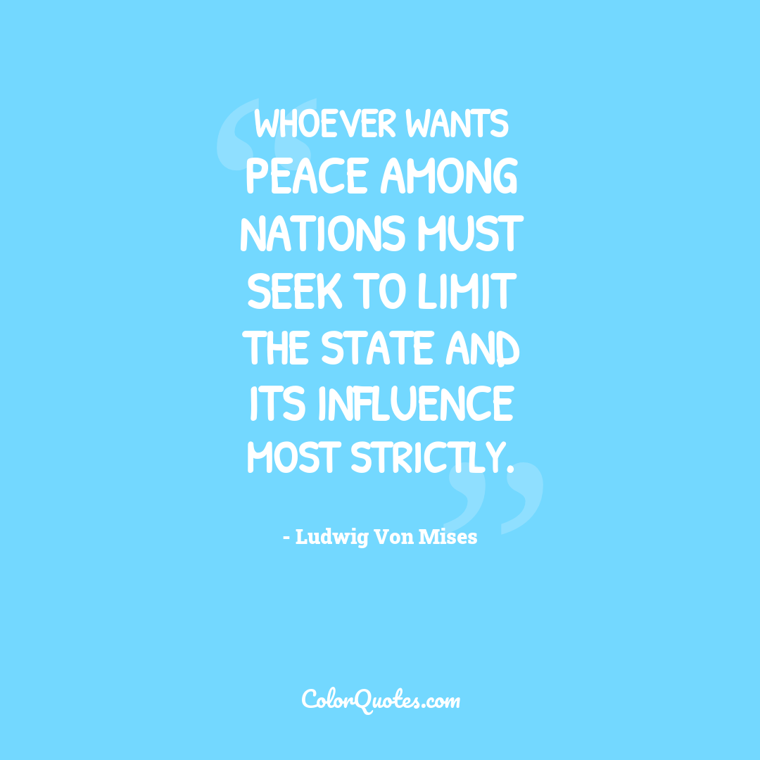 Whoever wants peace among nations must seek to limit the state and its influence most strictly.