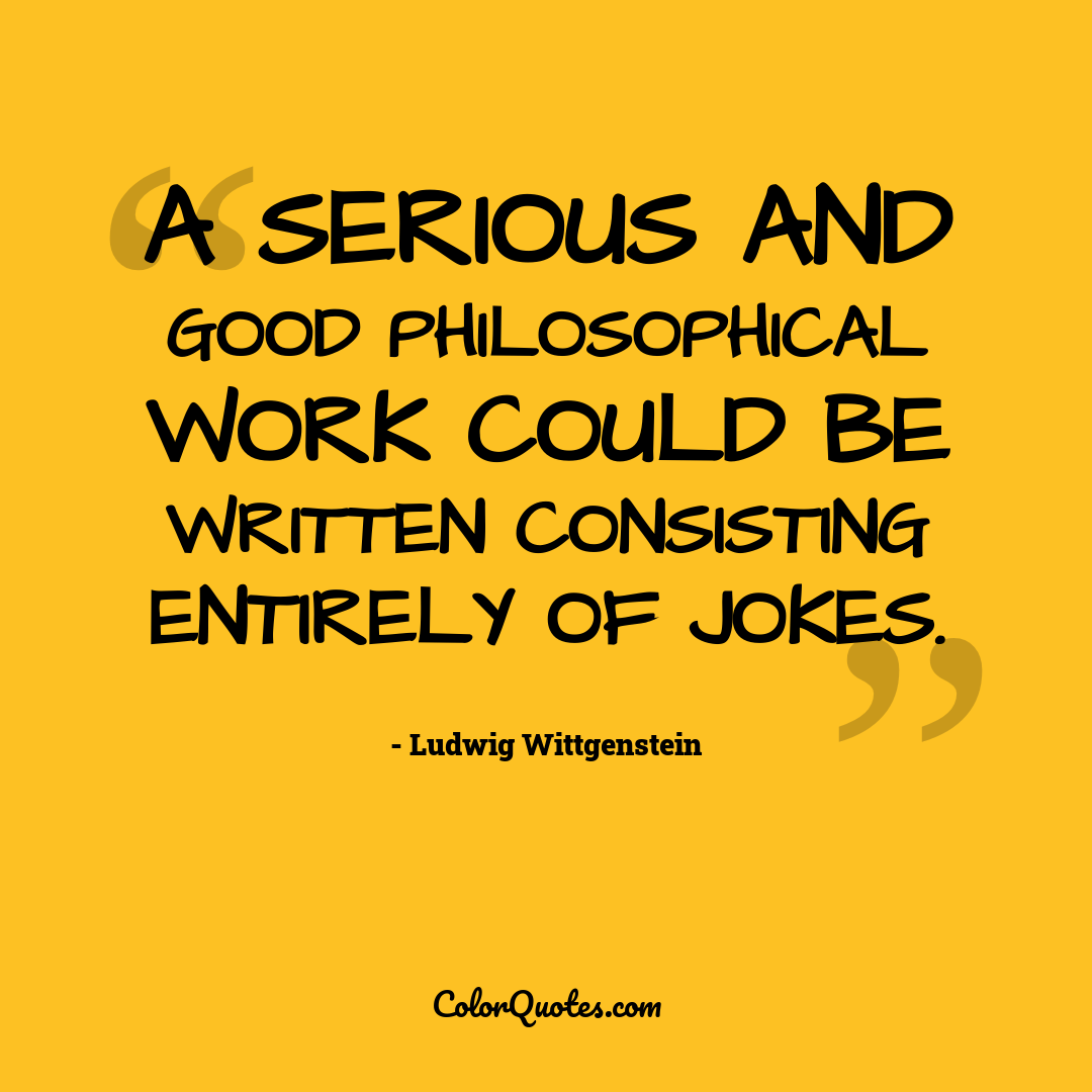 A serious and good philosophical work could be written consisting entirely of jokes.