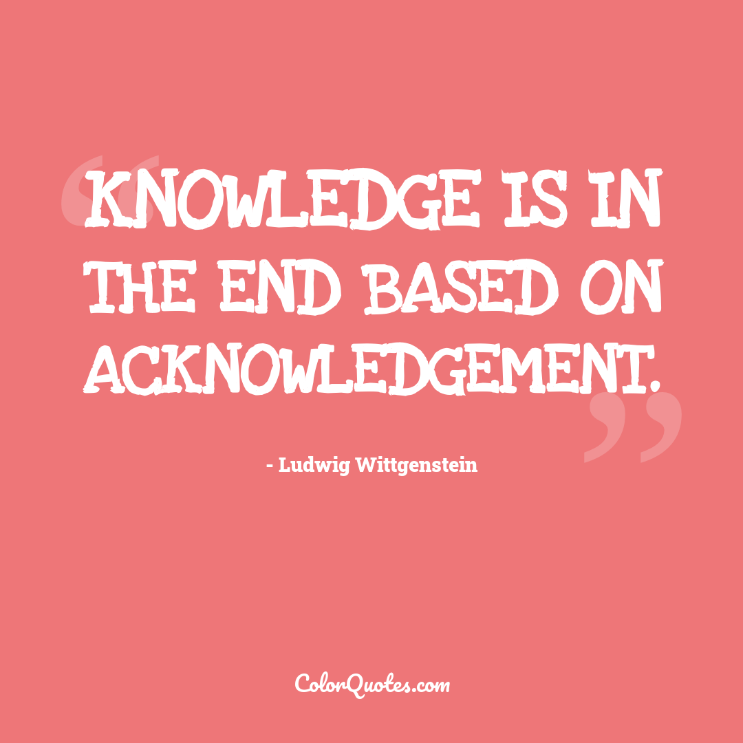 Knowledge is in the end based on acknowledgement.