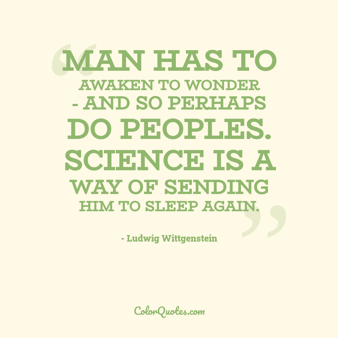 Man has to awaken to wonder - and so perhaps do peoples. Science is a way of sending him to sleep again.
