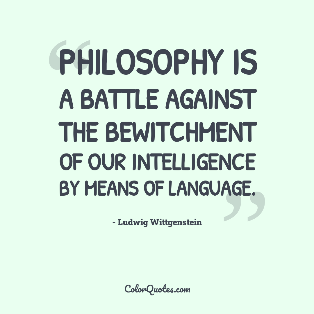 Philosophy is a battle against the bewitchment of our intelligence by means of language.