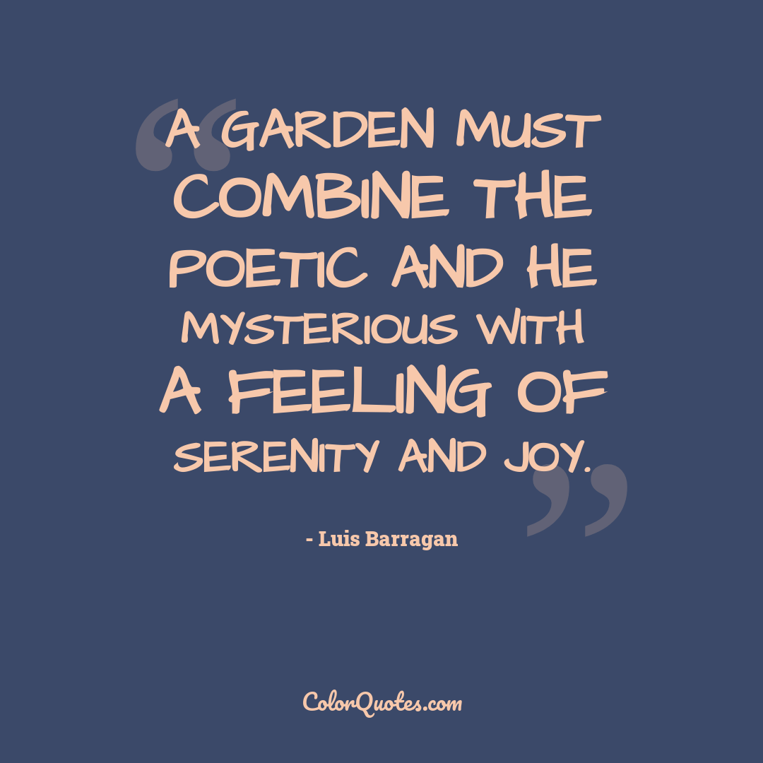 A garden must combine the poetic and he mysterious with a feeling of serenity and joy.