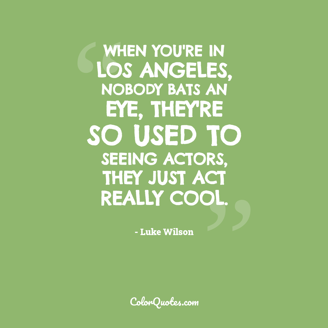 When you're in Los Angeles, nobody bats an eye, they're so used to seeing actors, they just act really cool.