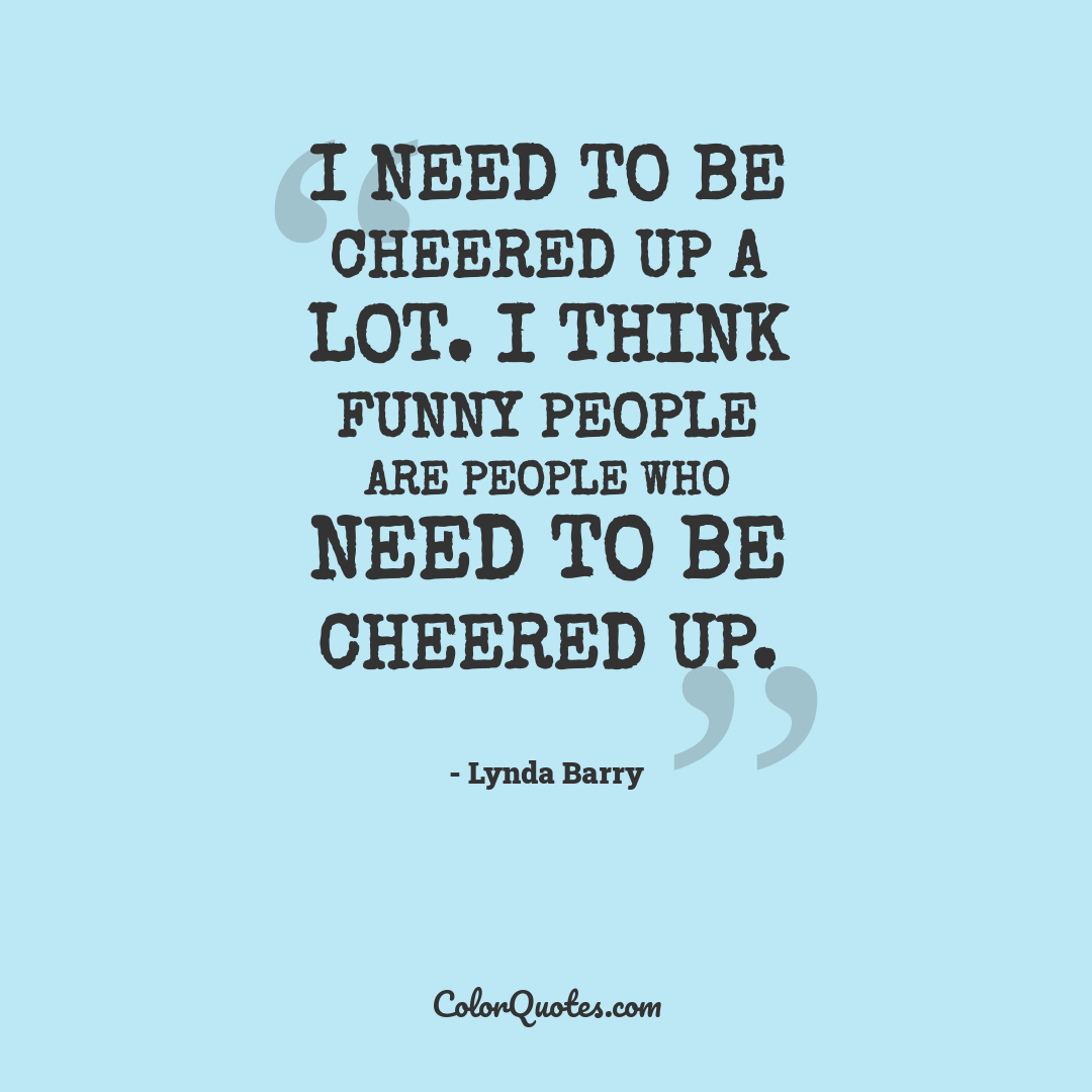 I need to be cheered up a lot. I think funny people are people who need to be cheered up.
