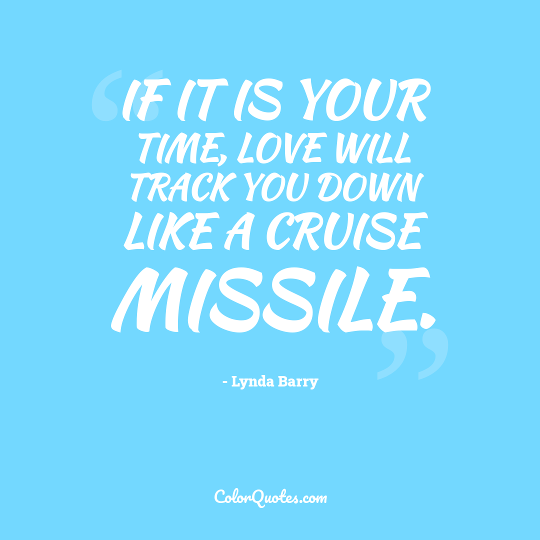 If it is your time, love will track you down like a cruise missile.