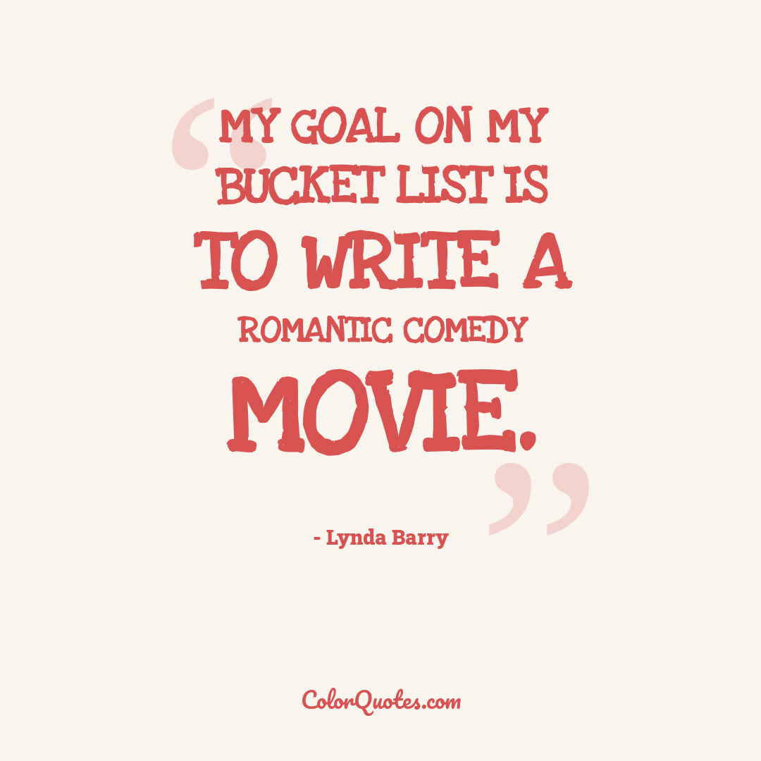 My goal on my bucket list is to write a romantic comedy movie.