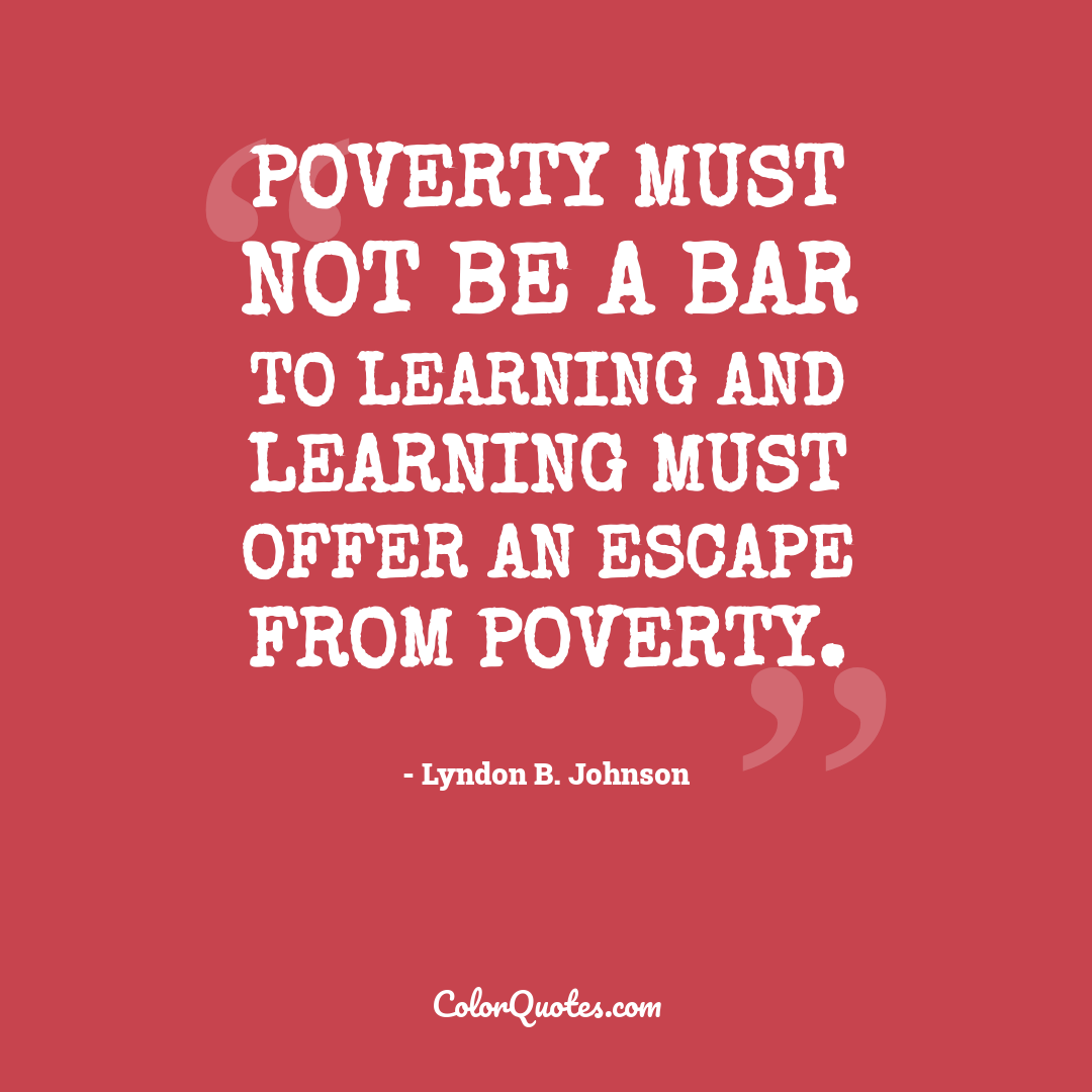 Poverty must not be a bar to learning and learning must offer an escape from poverty.