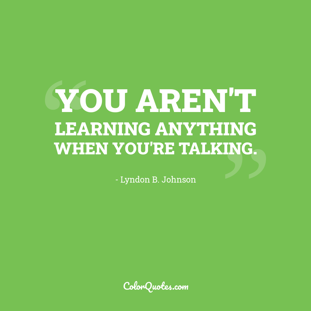 You aren't learning anything when you're talking.