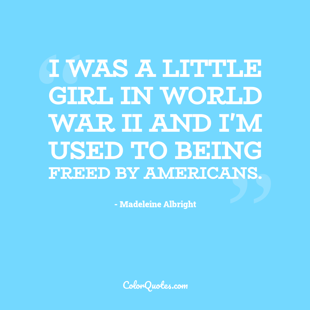 I was a little girl in World War II and I'm used to being freed by Americans.