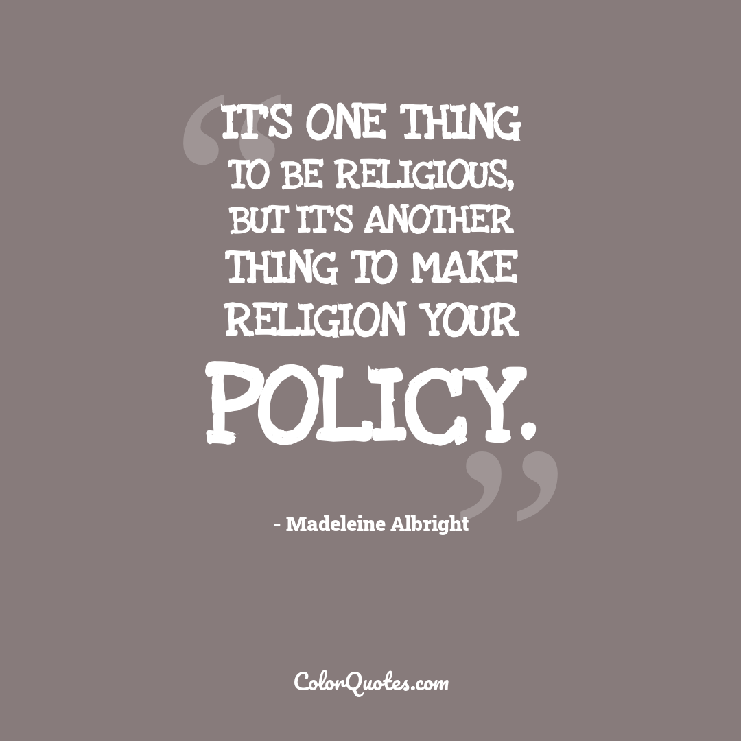 It's one thing to be religious, but it's another thing to make religion your policy.