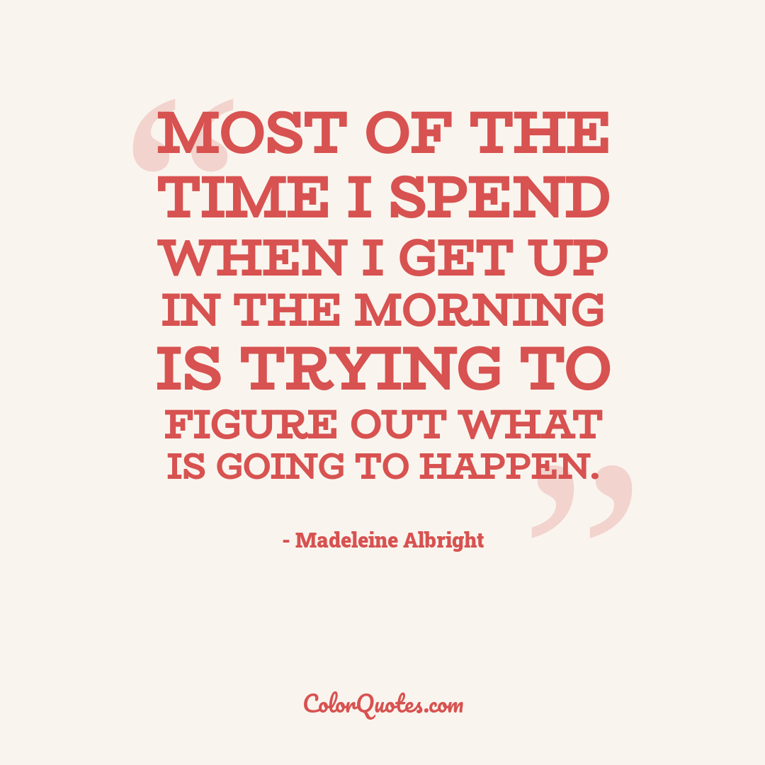 Most of the time I spend when I get up in the morning is trying to figure out what is going to happen.