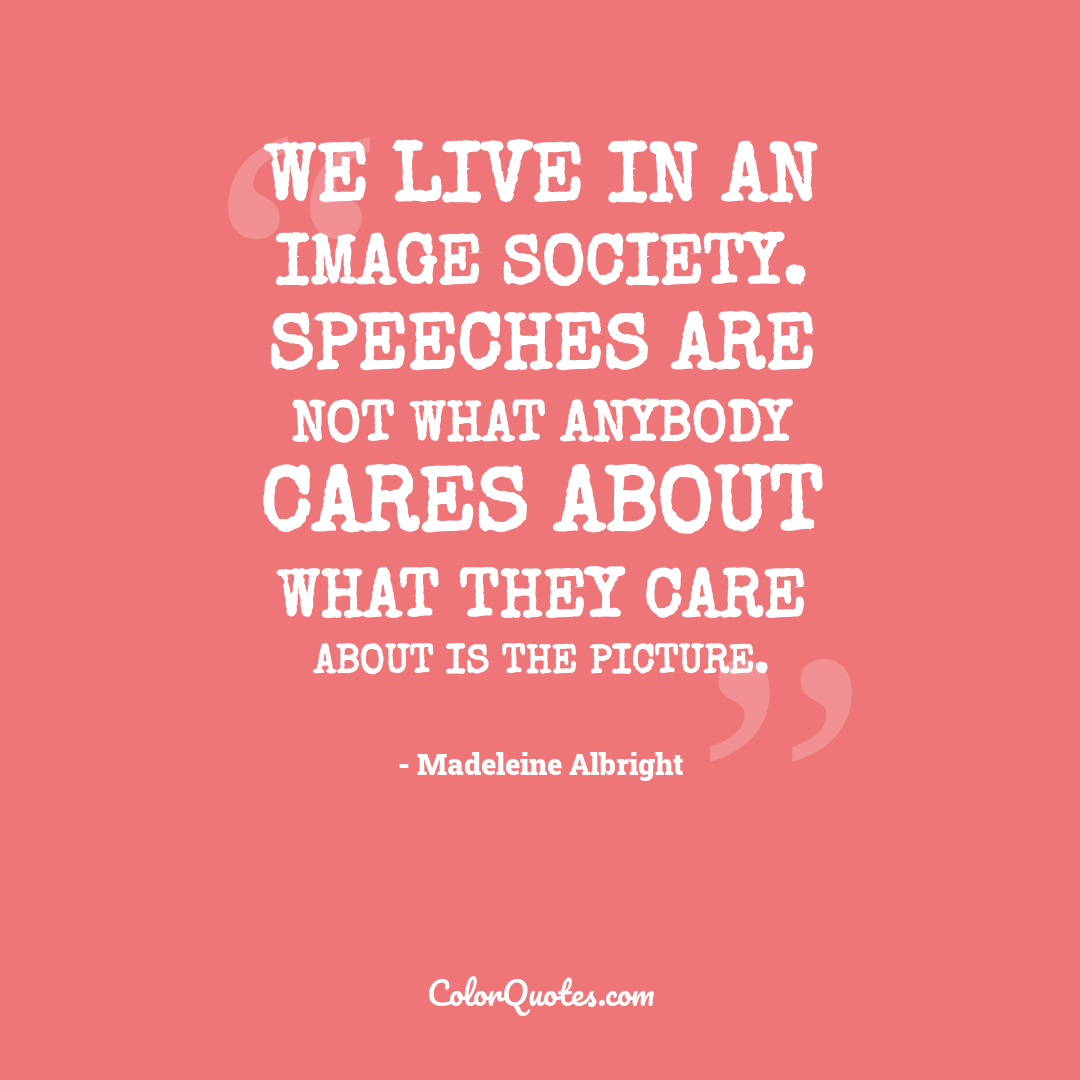 We live in an image society. Speeches are not what anybody cares about what they care about is the picture.