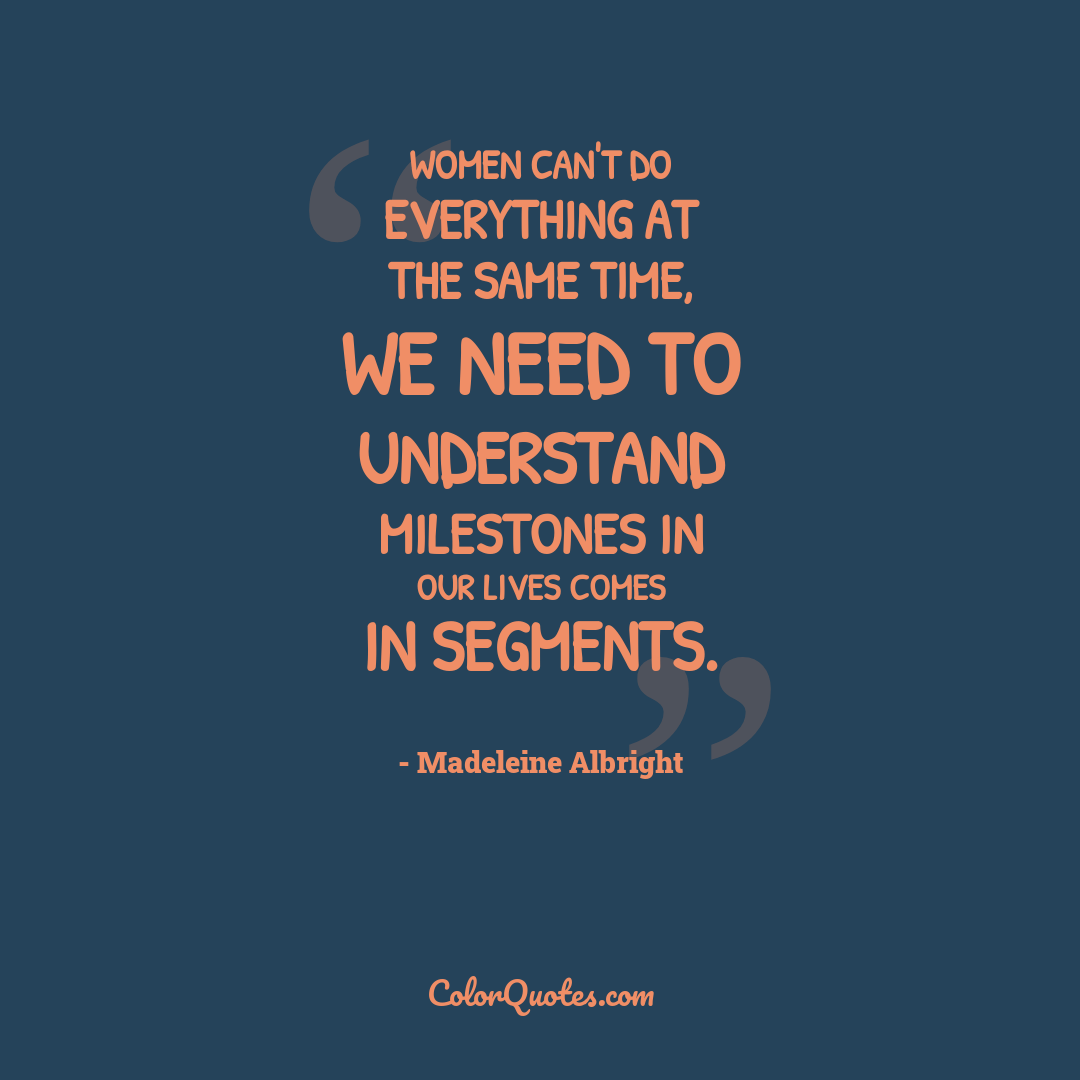 Women can't do everything at the same time, we need to understand milestones in our lives comes in segments.