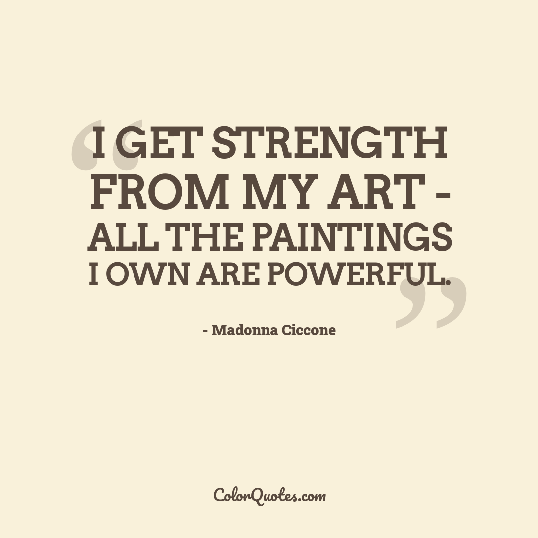 I get strength from my art - all the paintings I own are powerful.