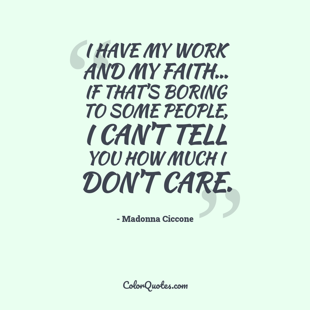 I have my work and my faith... If that's boring to some people, I can't tell you how much I don't care.
