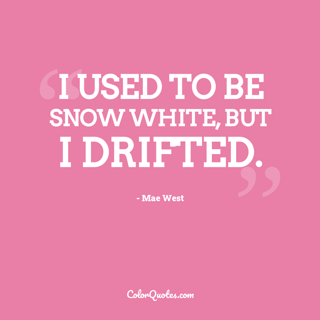 I used to be Snow White, but I drifted.