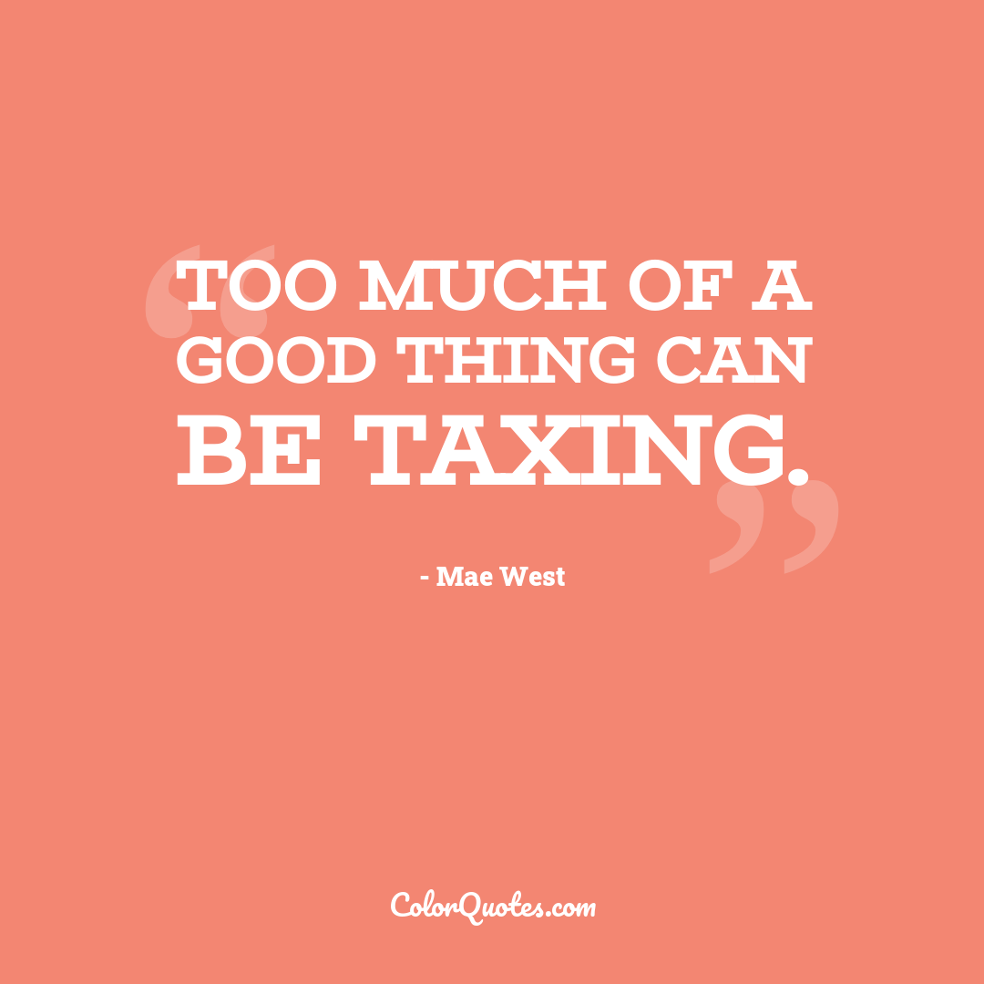 Too much of a good thing can be taxing.