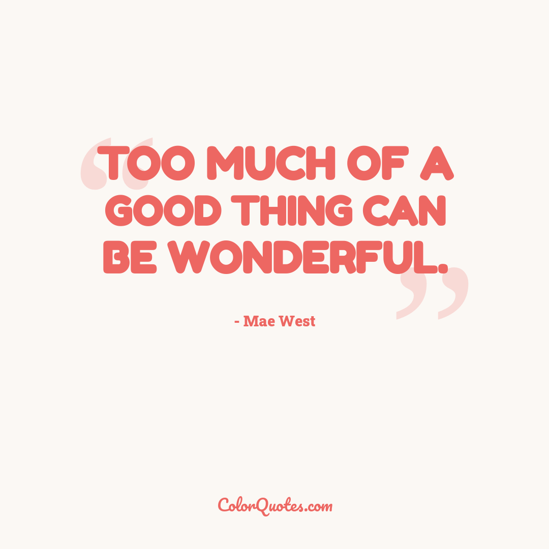 Too much of a good thing can be wonderful.