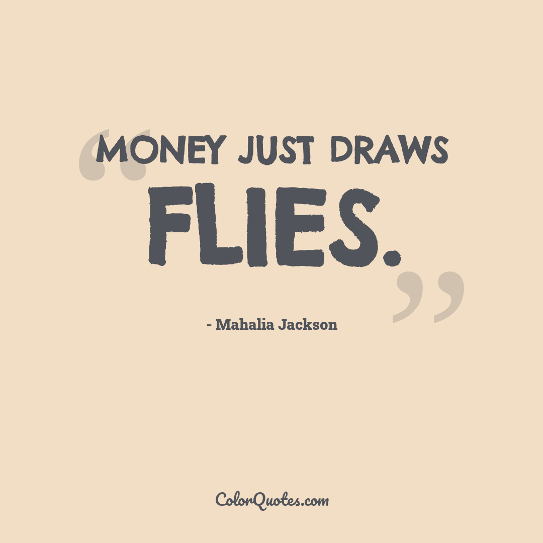 Money just draws flies.
