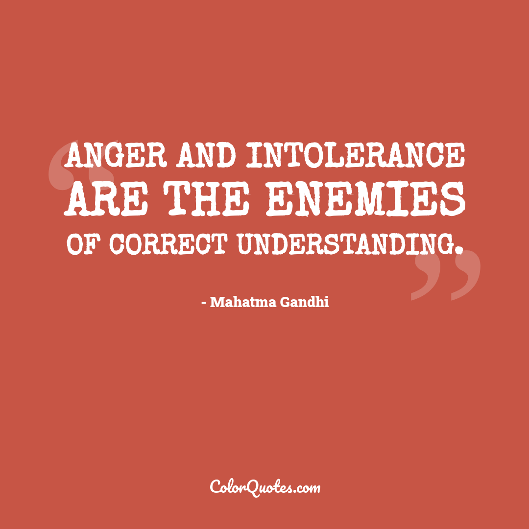Anger and intolerance are the enemies of correct understanding.