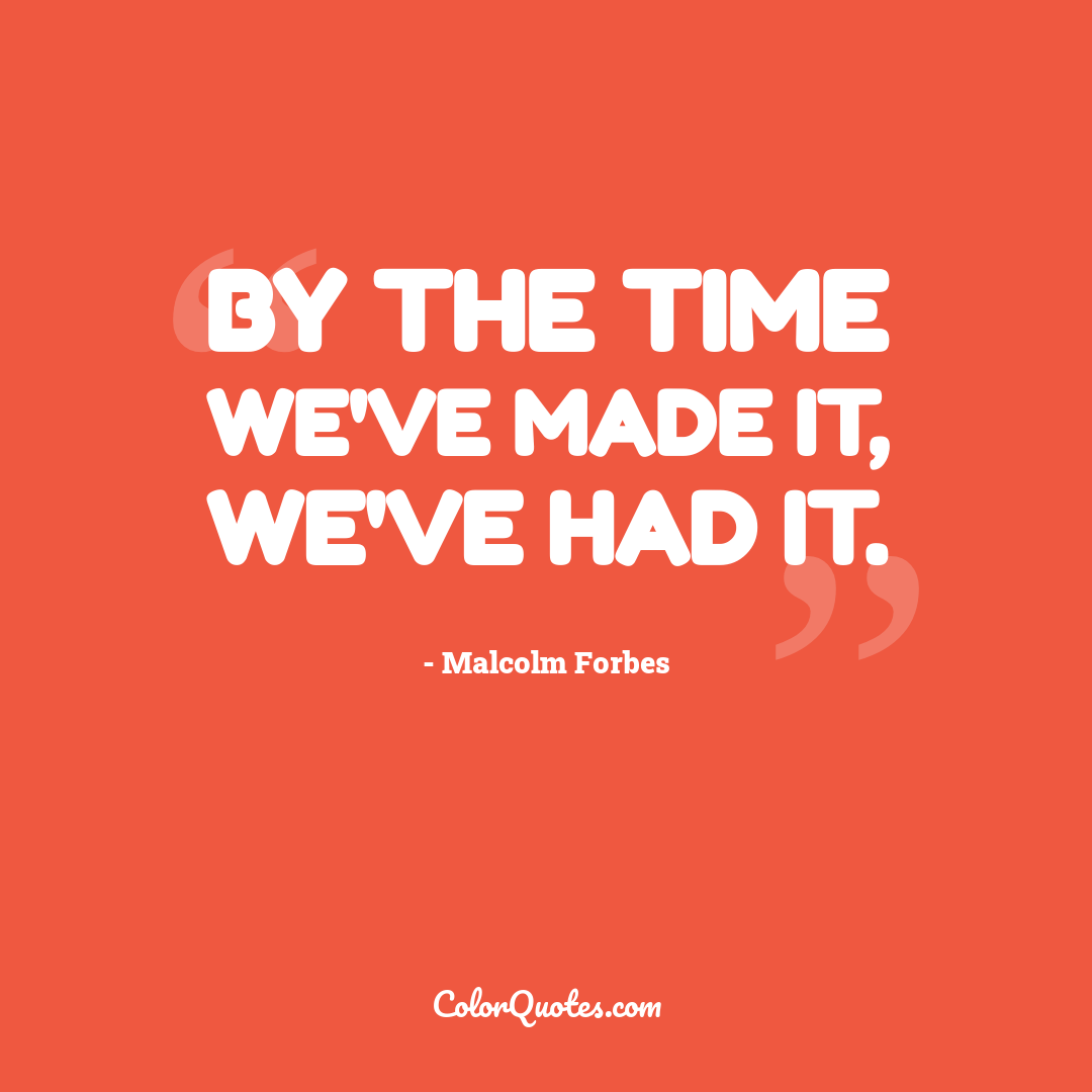 By the time we've made it, we've had it.
