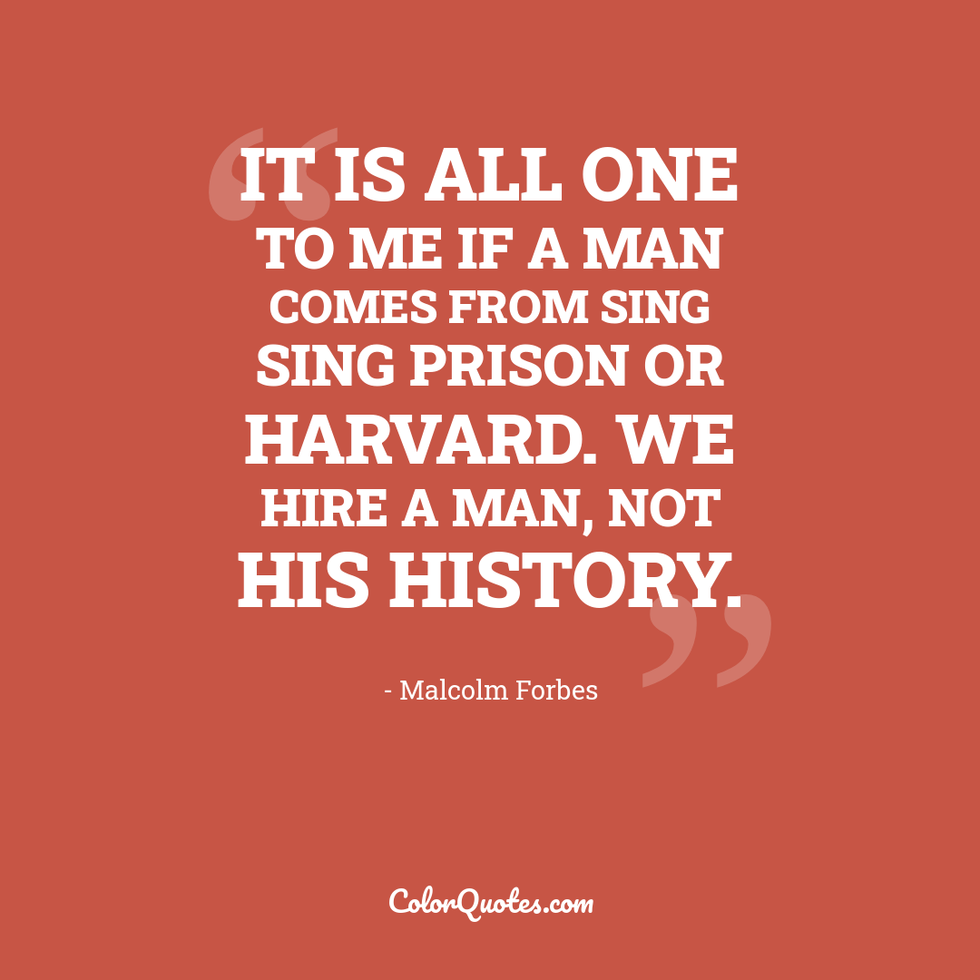 It is all one to me if a man comes from Sing Sing Prison or Harvard. We hire a man, not his history.