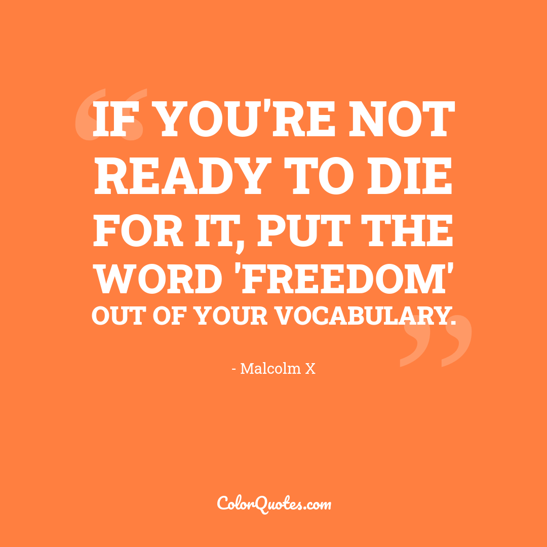 If you're not ready to die for it, put the word 'freedom' out of your vocabulary. by Malcolm X