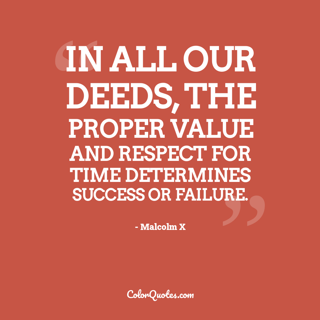In all our deeds, the proper value and respect for time determines success or failure. by Malcolm X