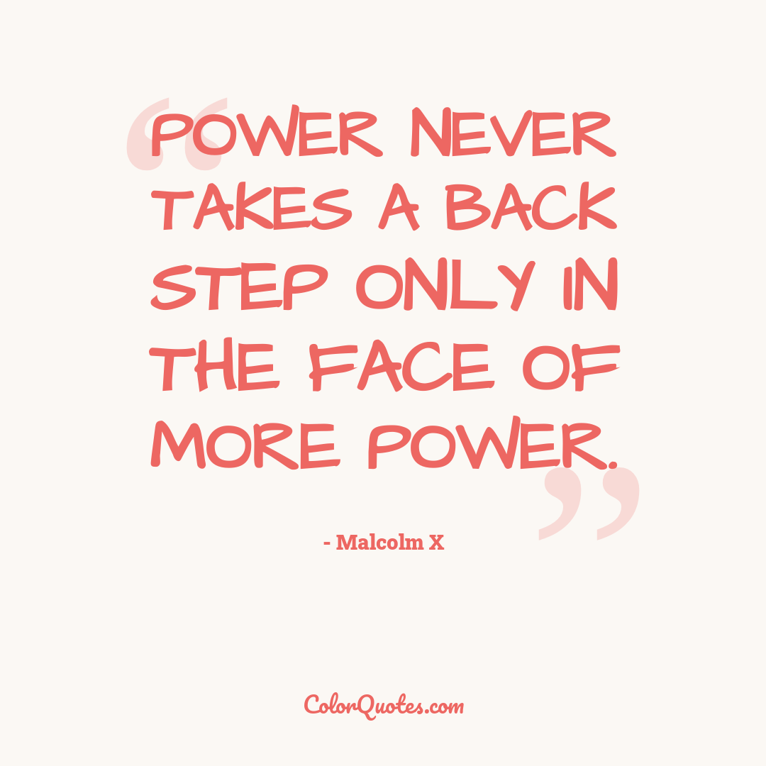 Power never takes a back step only in the face of more power.