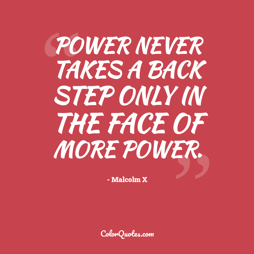 Power never takes a back step only in the face of more power. by Malcolm X