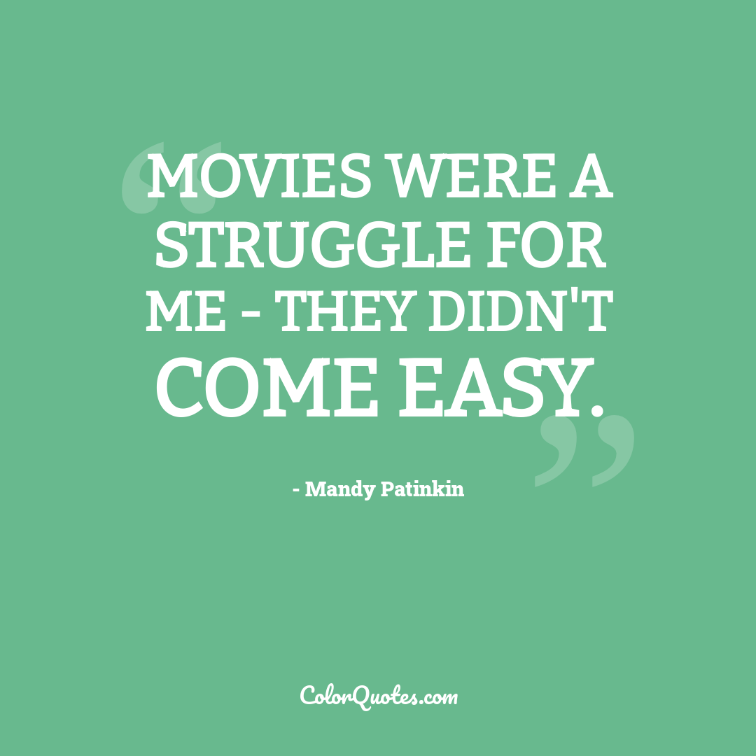 Movies were a struggle for me - they didn't come easy.