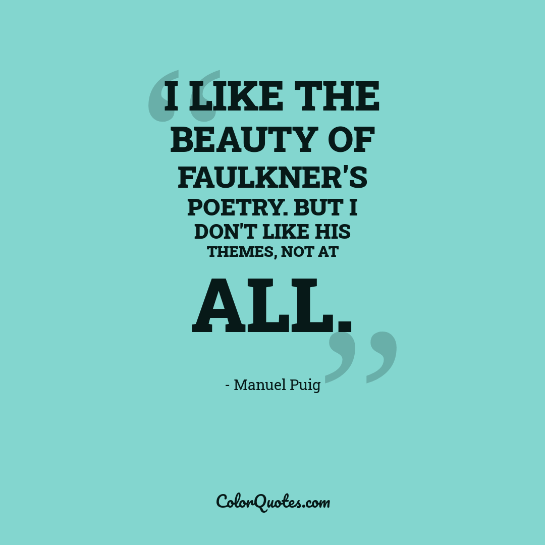I like the beauty of Faulkner's poetry. But I don't like his themes, not at all.
