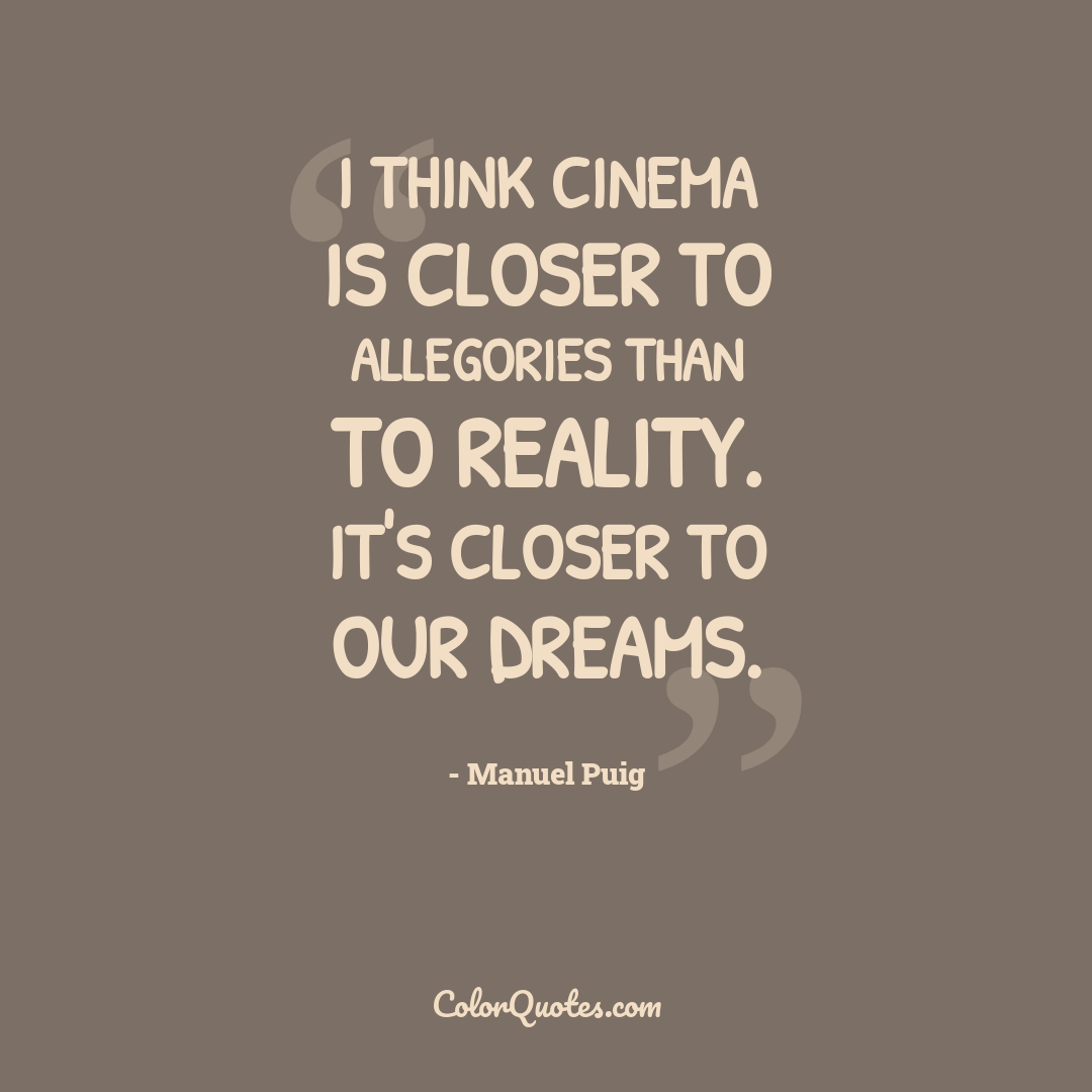 I think cinema is closer to allegories than to reality. It's closer to our dreams.